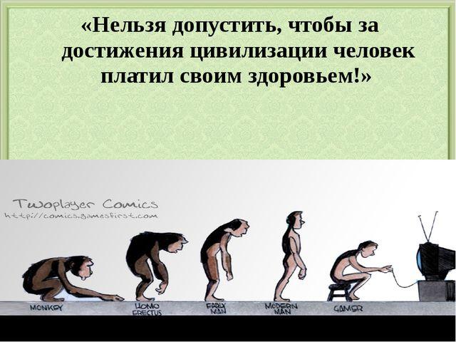 «Нельзя допустить, чтобы за достижения цивилизации человек платил своим здоро...