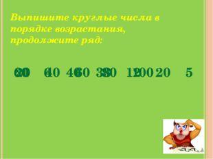 Выпишите круглые числа в порядке возрастания, продолжите ряд: 60 6 40 33 12 2
