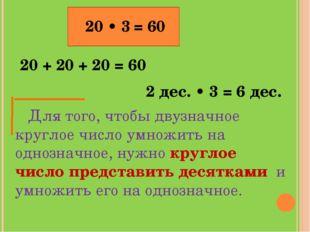 20 • 3 20 + 20 + 20 = 60 2 дес. • 3 = 6 дес. = 60 Для того, чтобы двузначное