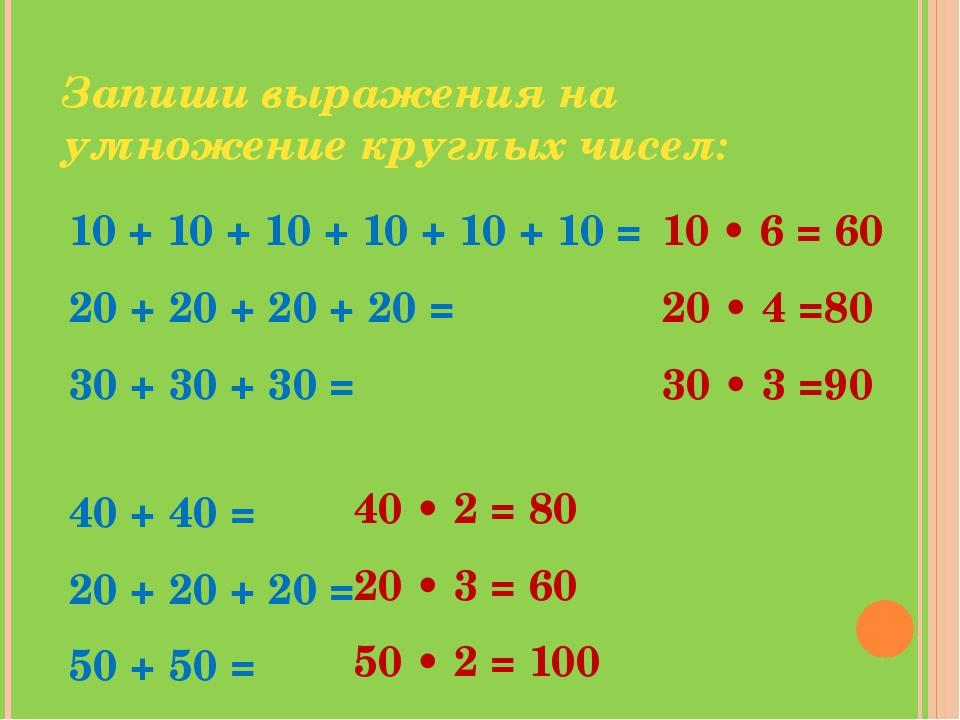 Запиши выражения на умножение круглых чисел: 10 + 10 + 10 + 10 + 10 + 10 = 20...