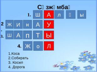 А У Ы Л Ш л ғ ы А н И Ж Т п А Ш Ж о 1. 2. 3. 4. 1.Коса 2.Собирать 3. Косил 4.