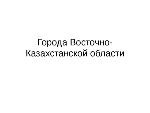Города Восточно-Казахстанской области