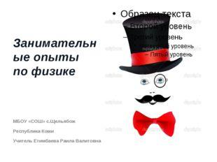 Занимательные опыты по физике МБОУ «СОШ» с.Щельябож Республика Коми Учитель