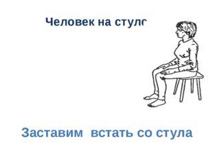 Человек на стуле Заставим встать со стула