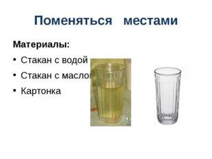 Поменяться местами Материалы: Стакан с водой Стакан с маслом Картонка