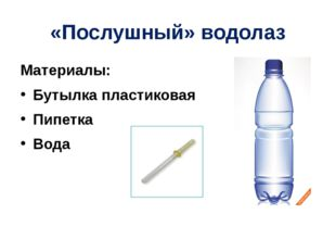 «Послушный» водолаз Материалы: Бутылка пластиковая Пипетка Вода