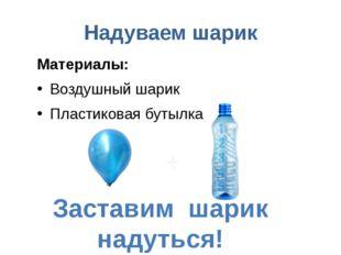 Надуваем шарик Материалы: Воздушный шарик Пластиковая бутылка Заставим шарик