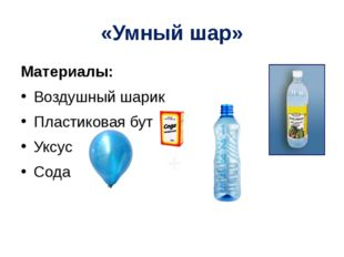 «Умный шар» Материалы: Воздушный шарик Пластиковая бутылка Уксус Сода +