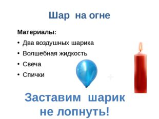 Шар на огне Материалы: Два воздушных шарика Волшебная жидкость Свеча Спички З