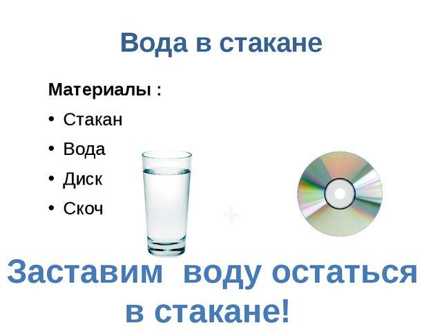 Вода в стакане Материалы : Стакан Вода Диск Скоч Заставим воду остаться в ста...