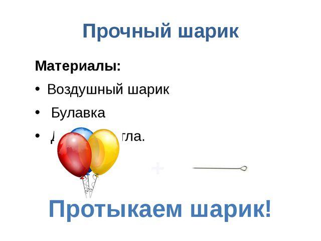Прочный шарик Материалы: Воздушный шарик Булавка Длинная игла. Протыкаем шари...