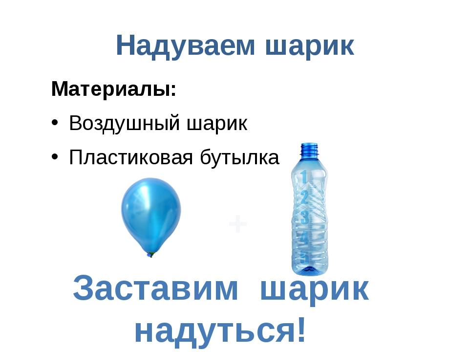 Надуваем шарик Материалы: Воздушный шарик Пластиковая бутылка Заставим шарик...
