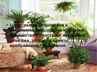 Цели: развитие интереса к растениям; расширение кругозора; знакомство с прост