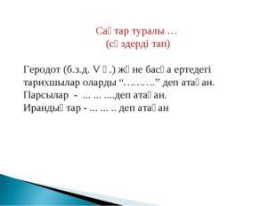 Сақтар туралы … (сөздерді тап) Геродот (б.з.д. V ғ.) және басқа ертедегі тари