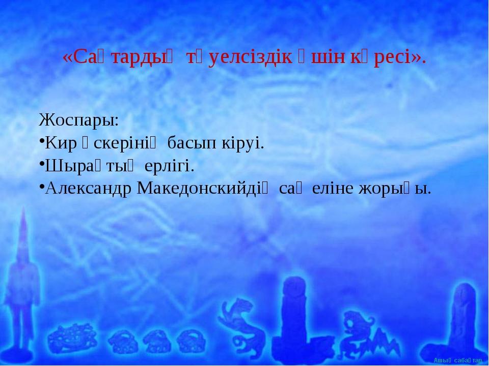 «Сақтардың тәуелсіздік үшін күресі». Жоспары: Кир әскерінің басып кіруі. Шыр...