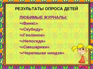 РЕЗУЛЬТАТЫ ОПРОСА ДЕТЕЙ ЛЮБИМЫЕ ЖУРНАЛЫ: «Винкс» «Скубиду» «Геоленок» «Непосе