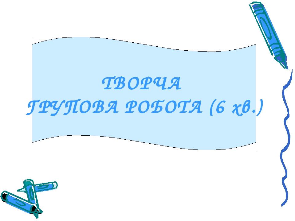 ТВОРЧА ГРУПОВА РОБОТА (6 хв.)