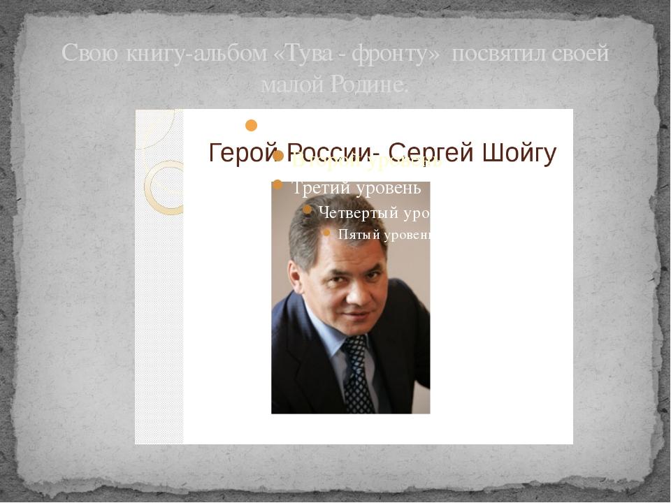 Свою книгу-альбом «Тува - фронту» посвятил своей малой Родине.