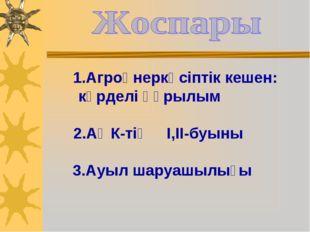1.Агроөнеркәсіптік кешен: күрделі құрылым 2.АӨК-тің І,ІІ-буыны 3.Ауыл шаруаш