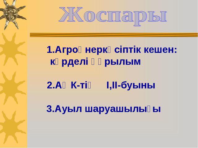 1.Агроөнеркәсіптік кешен: күрделі құрылым 2.АӨК-тің І,ІІ-буыны 3.Ауыл шаруаш...