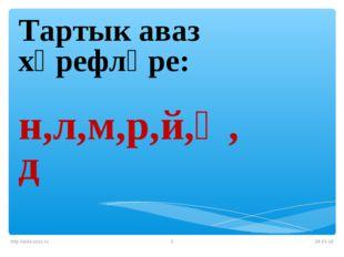 * http://aida.ucoz.ru * Тартык аваз хәрефләре: н,л,м,р,й,ң,д http://aida.ucoz