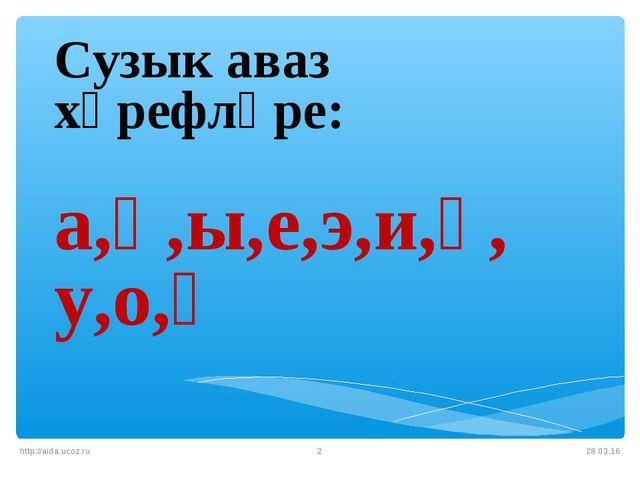 * http://aida.ucoz.ru * Сузык аваз хәрефләре: а,ә,ы,е,э,и,ү, у,о,ө http://aid...
