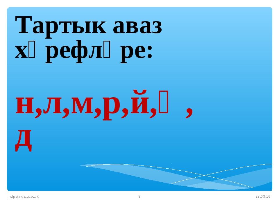 * http://aida.ucoz.ru * Тартык аваз хәрефләре: н,л,м,р,й,ң,д http://aida.ucoz...