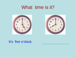 What time is it? It's five o'clock.