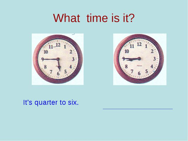 What time is it? It's quarter to six.