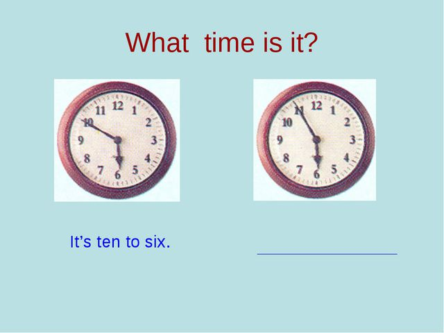 What time is it? It's ten to six.