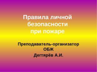 Правила личной безопасности при пожаре Преподаватель-организатор ОБЖ Дегтярёв