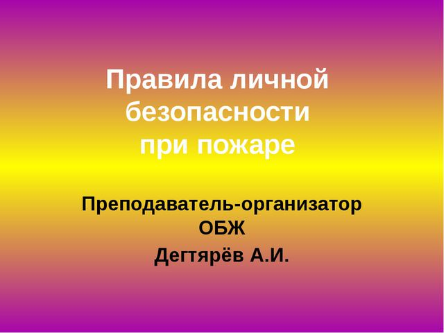 Правила личной безопасности при пожаре Преподаватель-организатор ОБЖ Дегтярёв...