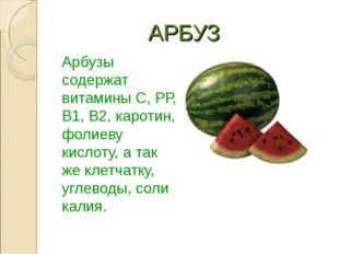 АРБУЗ Арбузы содержат витамины C, РР, В1, В2, каротин, фолиеву кислоту, а та