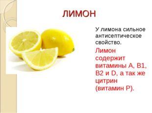 ЛИМОН У лимона сильное антисептическое свойство. Лимон содержит витамины А,