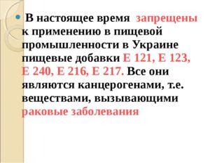 В настоящее время запрещены к применению в пищевой промышленности в Украине