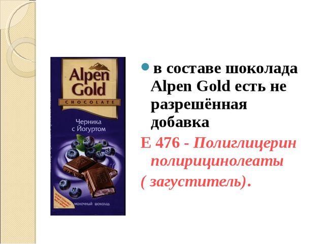 в составе шоколада Alpen Gold есть не разрешённая добавка Е 476 - Полиглицери...