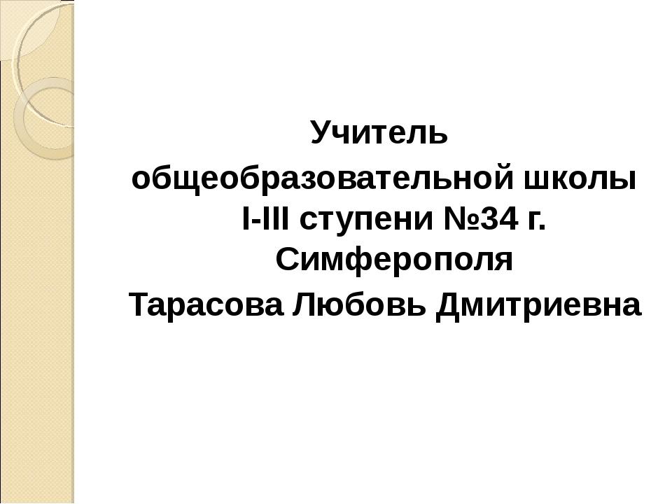 Учитель общеобразовательной школы I-III ступени №34 г. Симферополя Тарасова Л...