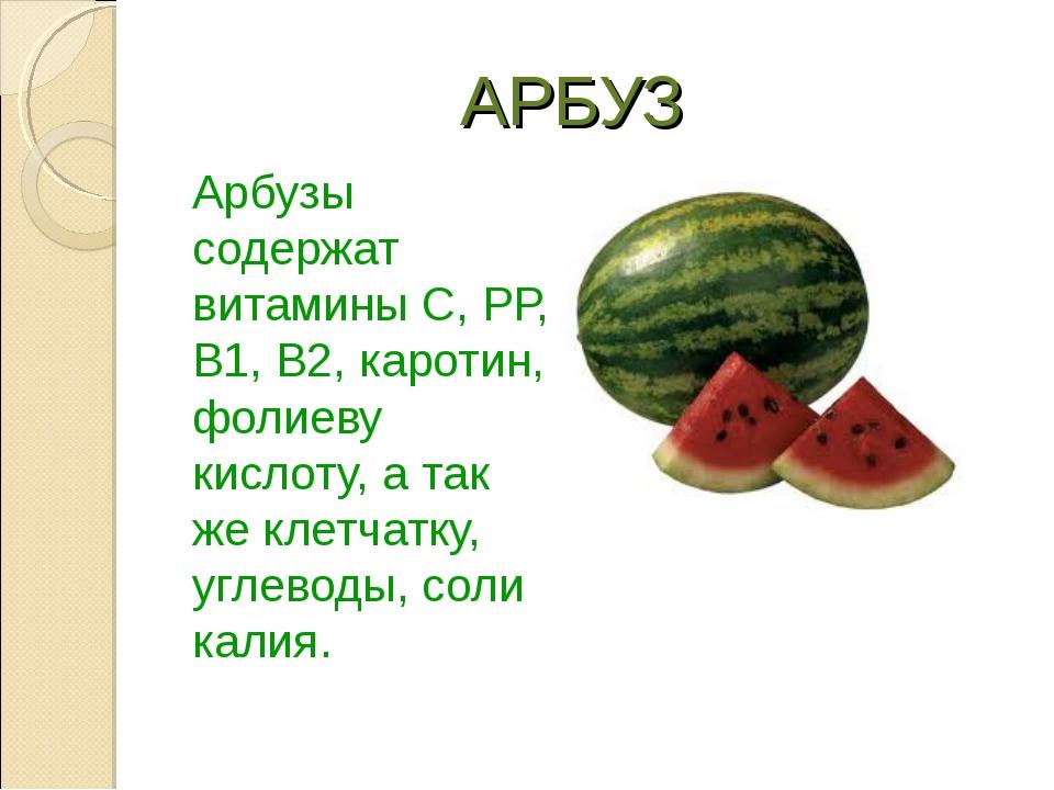 АРБУЗ Арбузы содержат витамины C, РР, В1, В2, каротин, фолиеву кислоту, а та...