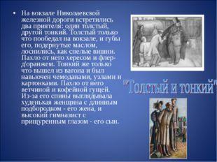 На вокзале Николаевской железной дороги встретились два приятеля: один толсты