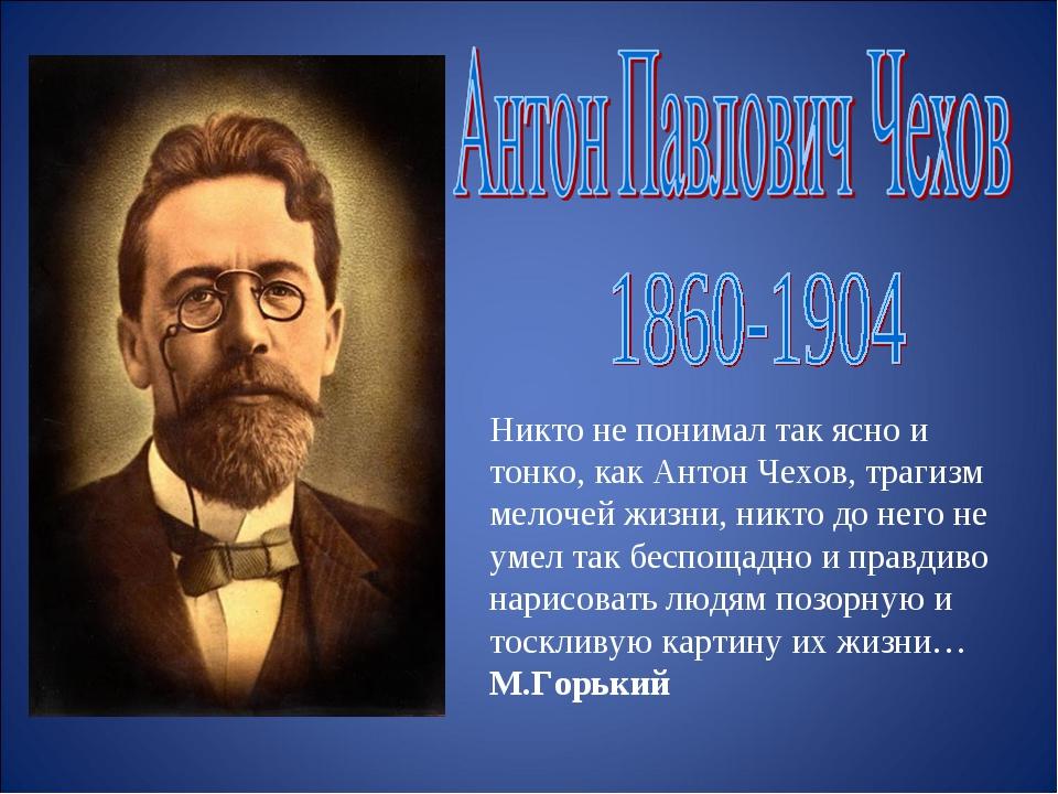 Никто не понимал так ясно и тонко, как Антон Чехов, трагизм мелочей жизни, ни...