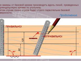 Все замеры от базовой кромки производить вдоль линий, проведенных перпендикул