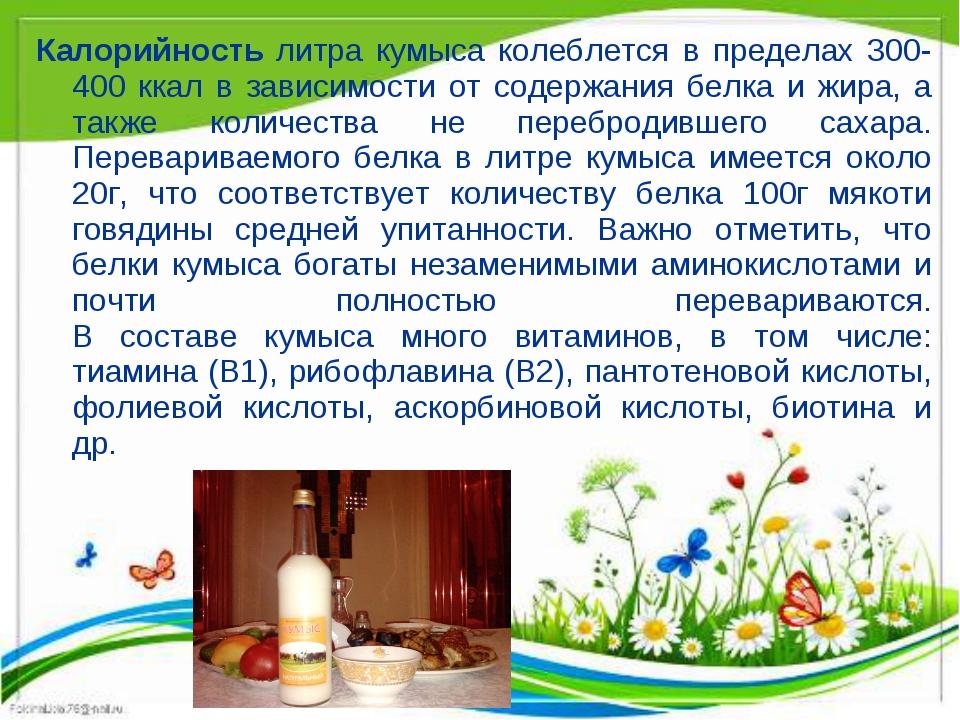 Калорийность литра кумыса колеблется в пределах 300-400 ккал в зависимости от...