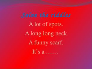 Solve the riddles A lot of spots. A long long neck A funny scarf. It's a ……