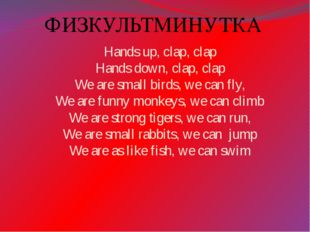 ФИЗКУЛЬТМИНУТКА Hands up, clap, clap Hands down, clap, clap We are small bird