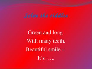 Solve the riddles Green and long With many teeth. Beautiful smile – It's …..