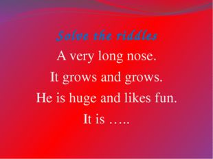 Solve the riddles A very long nose. It grows and grows. He is huge and likes