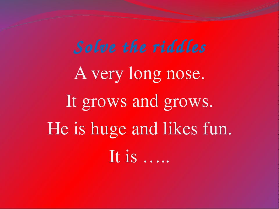 Solve the riddles A very long nose. It grows and grows. He is huge and likes...