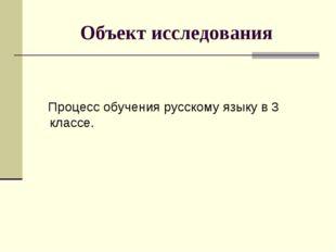 Объект исследования Процесс обучения русскому языку в 3 классе.
