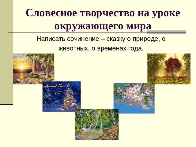 Словесное творчество на уроке окружающего мира Написать сочинение – сказку о...