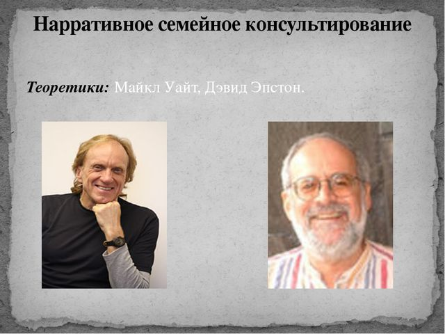 Теоретики: Майкл Уайт, Дэвид Эпстон. Нарративное семейное консультирование
